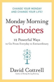 Monday Morning Choices - 12 Powerful Ways to Go from Everyday to Extraordinary ebook by David Cottrell