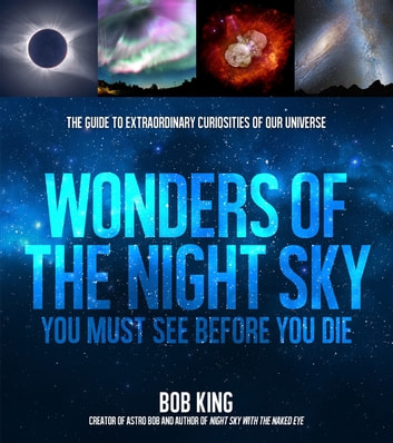 Wonders of the Night Sky You Must See Before You Die - The Guide to Extraordinary Curiosities of Our Universe ebook by Bob King