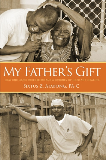 My Father's Gift - How One Man's Purpose Became a Journey of Hope and Healing ebook by Sixtus Z. Atabong