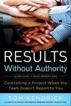 Results Without Authority - Controlling a Project When the Team Doesn't Report to You ebook by Tom KENDRICK