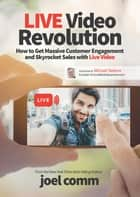 Live Video Revolution - How to Get Massive Customer Engagement and Skyrocket Sales with Live Video ebook by Joel Comm, Michael Stelzner