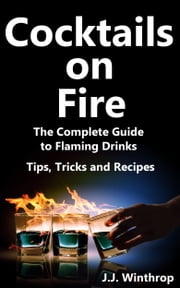 Cocktails on Fire: The Complete Guide to Flaming Drinks - Tips, Tricks and Recipes ebook by J.J. Winthrop