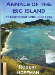 Annals of the Big Island: An Unauthorized Portrait of the Island of St. Croix ebook by Robert Hoffman