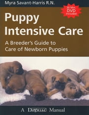 PUPPY INTENSIVE CARE - A BREEDER'S GUIDE TO CARE OF NEWBORN PUPPIES ebook by Myra Savant-Harris
