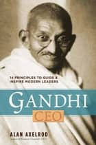 Gandhi, CEO - 14 Principles to Guide & Inspire Modern Leaders ebook by Alan Axelrod