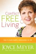 Conflict Free Living - How to Build Healthy Relationships for Life ebook by Joyce Meyer