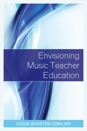 Envisioning Music Teacher Education ebook by Susan Wharton Conkling