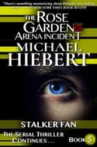 Stalker Fan (The Rose Garden Arena Incident, Book 5) ebook by Michael Hiebert