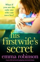 His First Wife's Secret - A powerful and utterly gripping emotional drama ebook by Emma Robinson