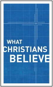 What Christians Believe ebook by Alfred P. Gibbs,R. Edward Harlow,Harold M. Harper,George M. Landis,Harold G. Mackay,Harold Shaw,Dudley A. Sherwood,John Smart,C. Ernest Tatham,Ben Tuininga,William McDonald,Moody Publishers