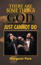 THERE ARE SOME THINGS GOD JUST CANNOT DO ebook by Margaret Pace