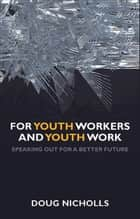 For youth workers and youth work - Speaking out for a better future ebook by Nicholls, Doug