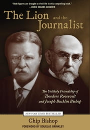 Lion and the Journalist - The Unlikely Friendship of Theodore Roosevelt and Joseph Bucklin Bishop ebook by Chip Bishop