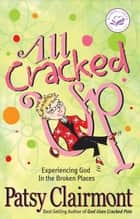 All Cracked Up - Experiencing God in the Broken Places ebook by Patsy Clairmont