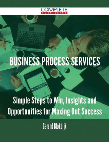 Business Process Services - Simple Steps to Win, Insights and Opportunities for Maxing Out Success ebook by Gerard Blokdijk