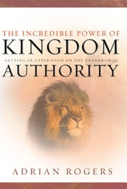 The Incredible Power of Kingdom Authority: Getting an Upper Hand on the Underworld ebook by Adrian Rogers