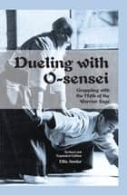 Dueling with O-sensei - Grappling with the Myth of the Warrior Sage - Expanded Edition ebook by Ellis Amdur
