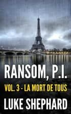Ransom, P.I. ( Volume Three - La Mort de Tous) - Ransom, P.I., #3 ebook by Luke Shephard