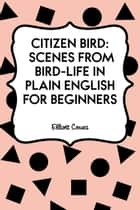 Citizen Bird: Scenes from Bird-Life in Plain English for Beginners ebook by Elliott Coues
