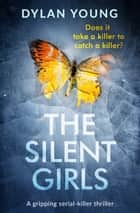 The Silent Girls - A gripping serial killer thriller ebook by Dylan Young
