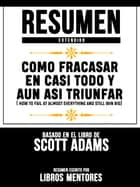 Como Fracasar En Casi Todo Y Aun Así Triunfar (How To Fail At Almost Everything And Still Win Big) - Resumen Extendido Basado En El Libro De Scott Adams ebook by Libros Mentores