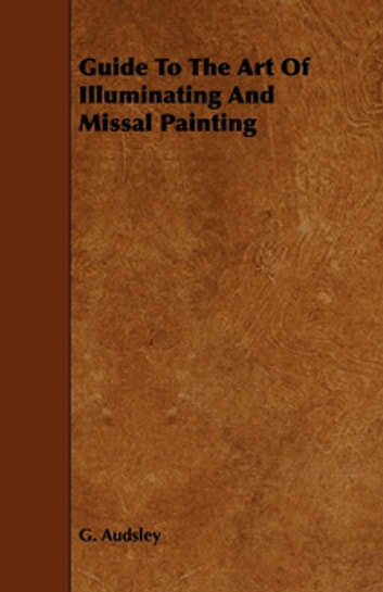 Guide To The Art Of Illuminating And Missal Painting ebook by G. Audsley