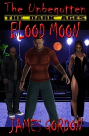 The Unbegotten: The Dark Ages - Blood Moon ebook by James Gordon