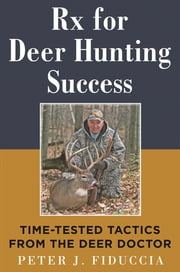 Rx for Deer Hunting Success - Time-Tested Tactics from the Deer Doctor ebook by Peter J. Fiduccia