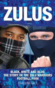 Zulus - Black, White and Blue: The True Story of the Zulu Warriors Football Firm ebook by Caroline Gall