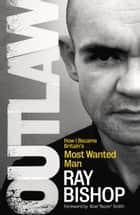 Outlaw - How I Became Britain's Most Wanted Man ebook by Ray Bishop