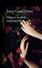 Mágico, sombrío, impenetrable eBook by Joyce Carol Oates