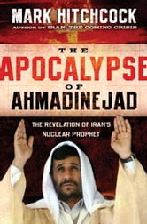 The Apocalypse of Ahmadinejad - The Revelation of Iran's Nuclear Prophet ebook by Mark Hitchcock