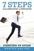 7 Steps from Employee to Employer ebook by Biz Man