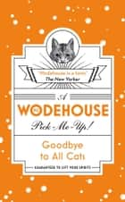 Goodbye to All Cats - (Wodehouse Pick-Me-Up) ebook by P.G. Wodehouse