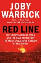 Red Line - The Unravelling of Syria and the Race to Destroy the Most Dangerous Arsenal in the World ebook by Joby Warrick