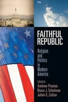 Faithful Republic - Religion and Politics in Modern America eBook by Andrew Preston, Bruce J. Schulman, Julian E Zelizer