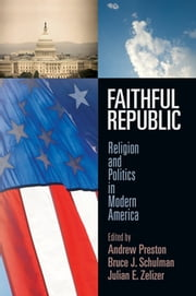 Faithful Republic - Religion and Politics in Modern America ebook by Andrew Preston,Bruce J. Schulman,Julian E Zelizer