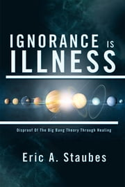 Ignorance Is Illness - Disproof of the Big Bang Theory Through Healing ebook by Eric A. Staubes