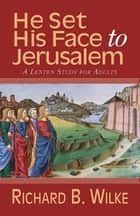 He Set His Face to Jerusalem - A Lenten Study for Adults ebook by Richard B Wilke Trust