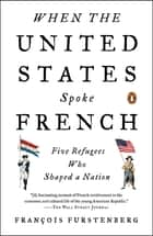 When the United States Spoke French - Five Refugees Who Shaped a Nation ebook by Francois Furstenberg