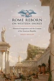 Rome Reborn on Western Shores - Historical Imagination and the Creation of the American Republic ebook by Eran Shalev