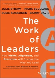 The Work of Leaders - How Vision, Alignment, and Execution Will Change the Way You Lead ebook by Julie Straw,Barry Davis,Mark Scullard,Susie Kukkonen,Bernard W. Franklin