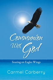 Communion With God - Soaring on Eagles Wings ebook by Carmel Carberry