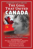 The Goal That United Canada, 72 Amazing Stories by Canadians from Coast to Coast ebook by Sean Mitton, Jim Prime