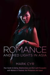 Romance and Red Lights in Asia - Your Guide to Dating, Relationships and Red-Light Escapades with Women in Thailand, the Philippines and Japan ebook by Mark Cyr