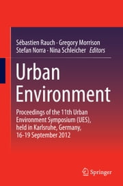 Urban Environment - Proceedings of the 11th Urban Environment Symposium (UES), held in Karlsruhe, Germany, 16-19 September 2012 ebook by Sébastien Rauch,Gregory Morrison,Stefan Norra,Nina Schleicher