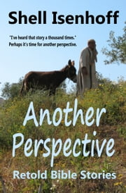Another Perspective - Retold Bible Stories ebook by Shell Isenhoff