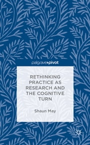 Rethinking Practice as Research and the Cognitive Turn ebook by Dr Shaun May