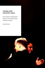 Taking Our Country Back - The Crafting of Networked Politics from Howard Dean to Barack Obama ebook by Daniel Kreiss