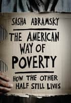 The American Way of Poverty - How the Other Half Still Lives ebook by Sasha Abramsky